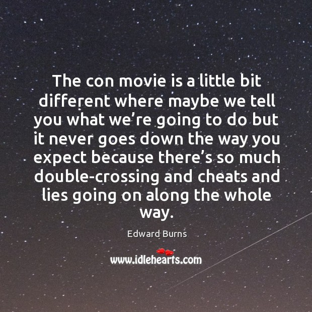 The con movie is a little bit different where maybe we tell you what we're going to do but Edward Burns Picture Quote