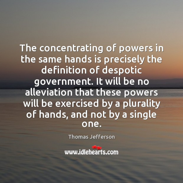 The concentrating of powers in the same hands is precisely the definition Thomas Jefferson Picture Quote