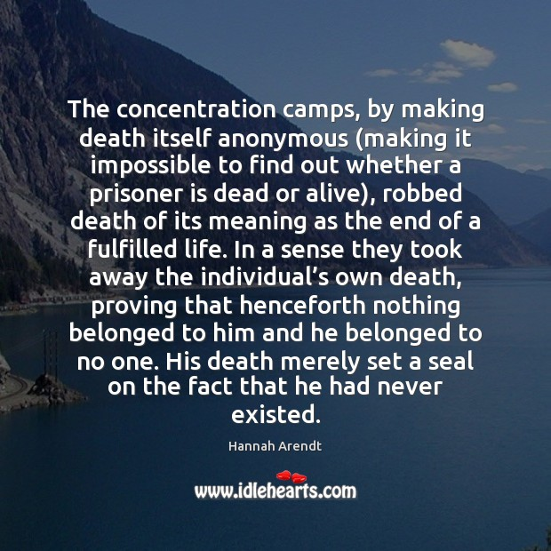 The concentration camps, by making death itself anonymous (making it impossible to Hannah Arendt Picture Quote