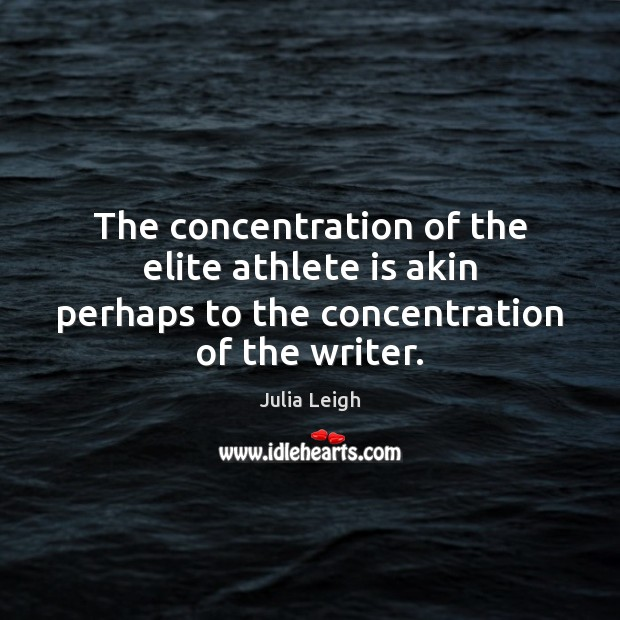 Image, The concentration of the elite athlete is akin perhaps to the concentration of the writer.