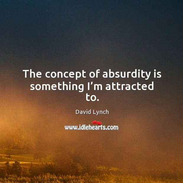 Image, The concept of absurdity is something I'm attracted to.