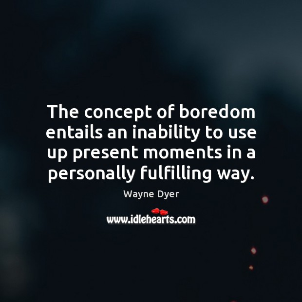 The concept of boredom entails an inability to use up present moments Image