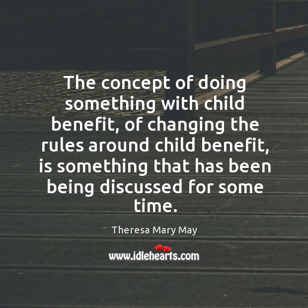The concept of doing something with child benefit, of changing the rules around child benefit Theresa Mary May Picture Quote