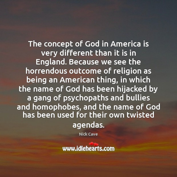 The concept of God in America is very different than it is Nick Cave Picture Quote