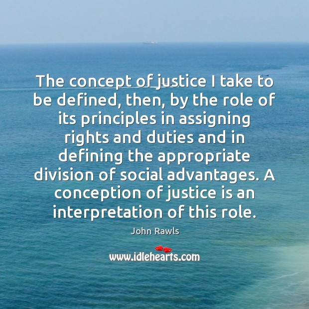 The concept of justice I take to be defined, then, by the Justice Quotes Image