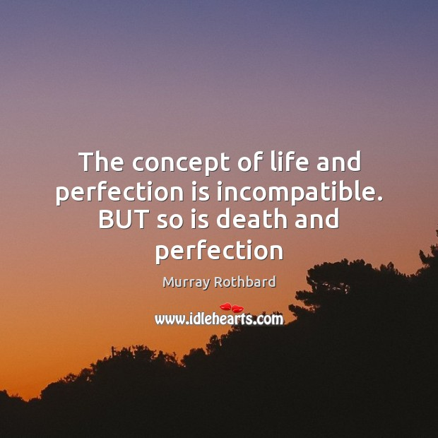 The concept of life and perfection is incompatible. BUT so is death and perfection Murray Rothbard Picture Quote