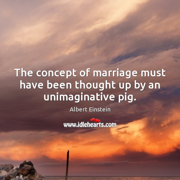 Image, The concept of marriage must have been thought up by an unimaginative pig.