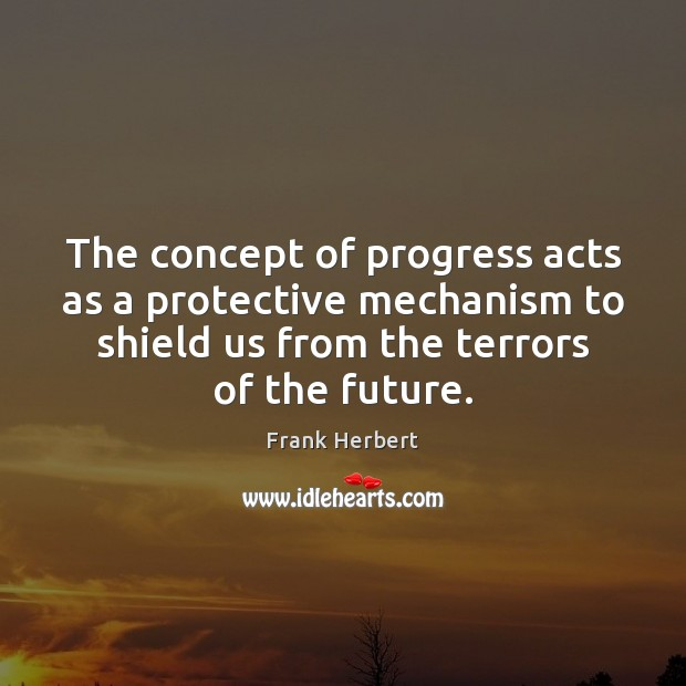 The concept of progress acts as a protective mechanism to shield us Frank Herbert Picture Quote