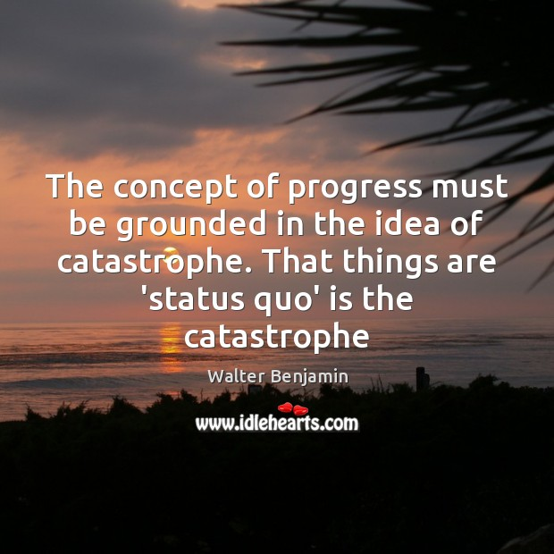 The concept of progress must be grounded in the idea of catastrophe. Walter Benjamin Picture Quote