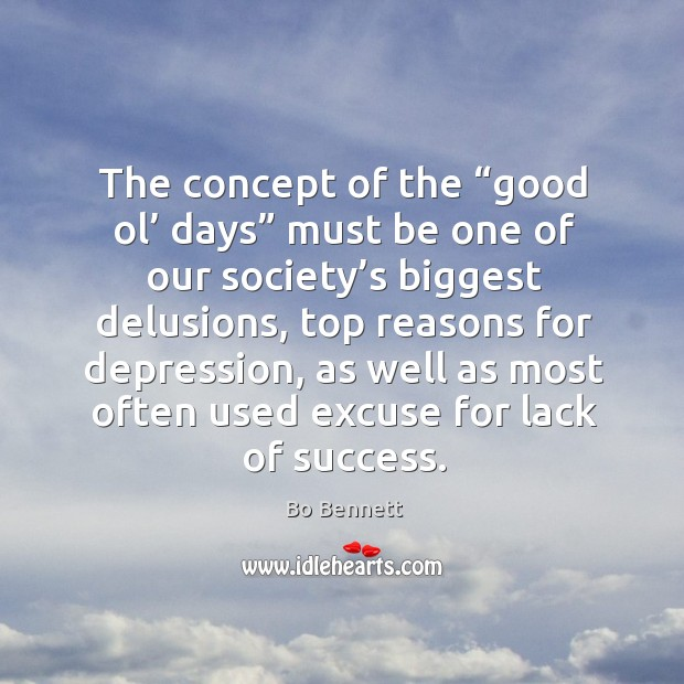 "The concept of the ""good ol' days"" must be one of our society's biggest delusions Bo Bennett Picture Quote"