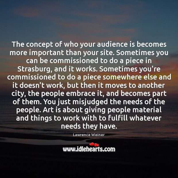 The concept of who your audience is becomes more important than your Lawrence Weiner Picture Quote