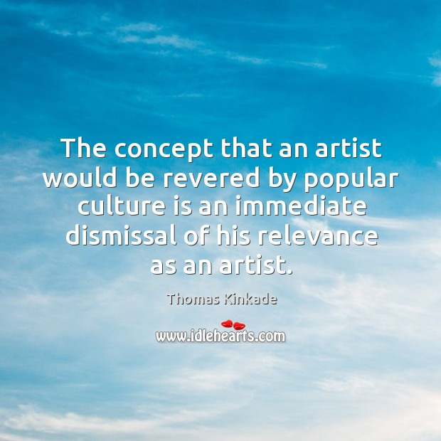 The concept that an artist would be revered by popular culture is an immediate Image
