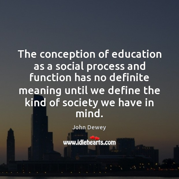 The conception of education as a social process and function has no John Dewey Picture Quote