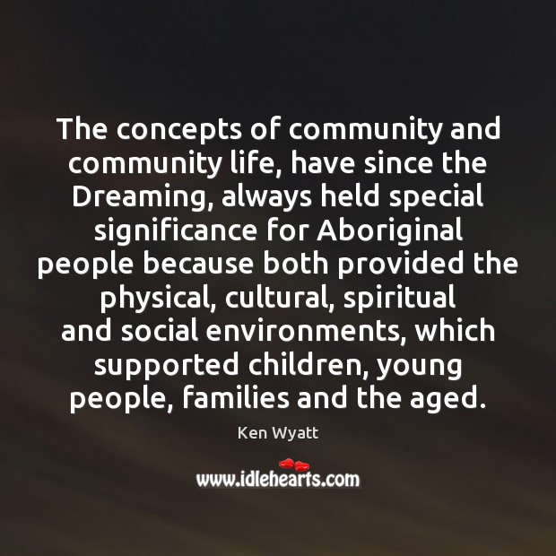 The concepts of community and community life, have since the Dreaming, always Ken Wyatt Picture Quote