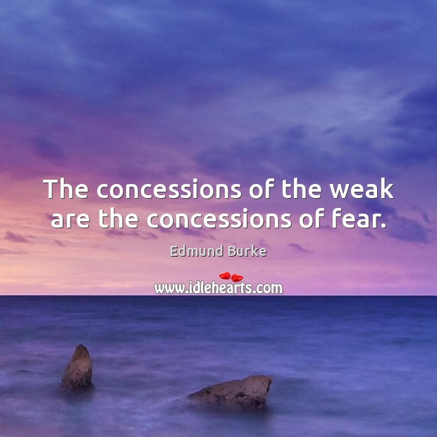 The concessions of the weak are the concessions of fear. Edmund Burke Picture Quote