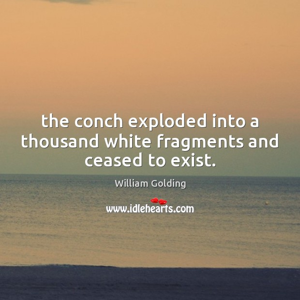 The conch exploded into a thousand white fragments and ceased to exist. Image