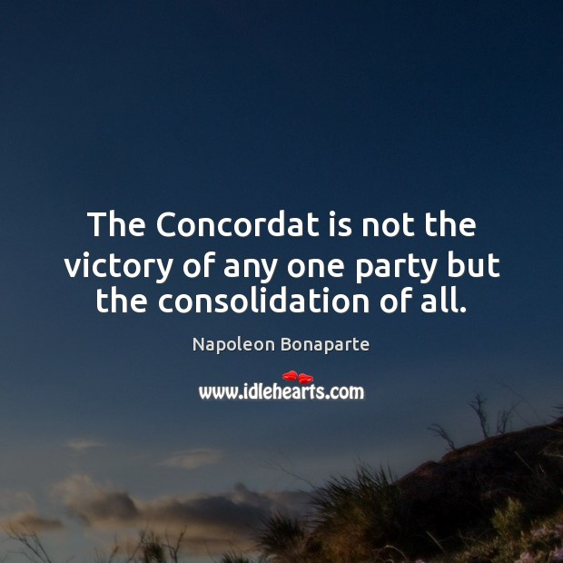 The Concordat is not the victory of any one party but the consolidation of all. Napoleon Bonaparte Picture Quote