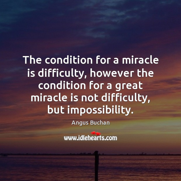 Image, The condition for a miracle is difficulty, however the condition for a