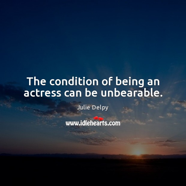 The condition of being an actress can be unbearable. Julie Delpy Picture Quote
