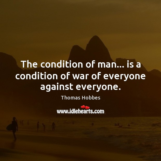 The condition of man… is a condition of war of everyone against everyone. Image