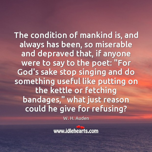 The condition of mankind is, and always has been, so miserable and W. H. Auden Picture Quote