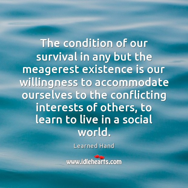 The condition of our survival in any but the meagerest existence is Learned Hand Picture Quote