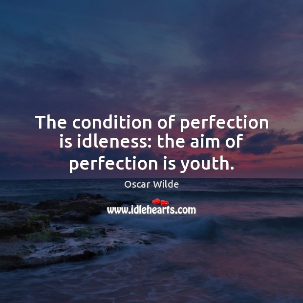 Image, The condition of perfection is idleness: the aim of perfection is youth.