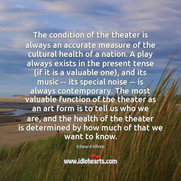The condition of the theater is always an accurate measure of the Edward Albee Picture Quote
