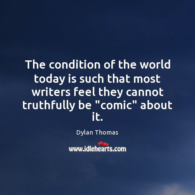 The condition of the world today is such that most writers feel Dylan Thomas Picture Quote