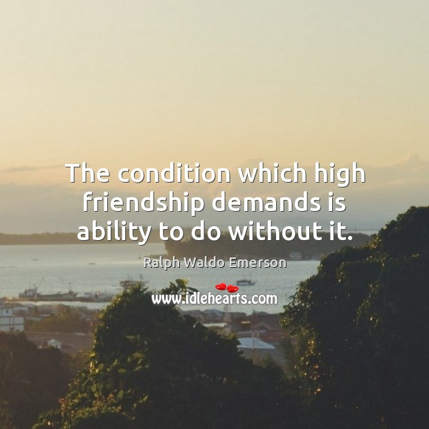 Image, The condition which high friendship demands is ability to do without it.