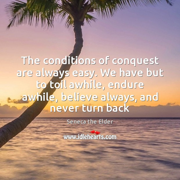 The conditions of conquest are always easy. We have but to toil Seneca the Elder Picture Quote