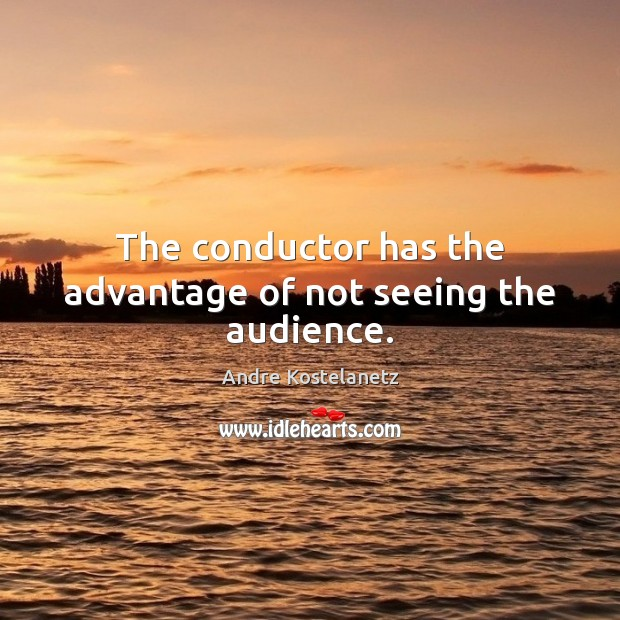 The conductor has the advantage of not seeing the audience. Andre Kostelanetz Picture Quote