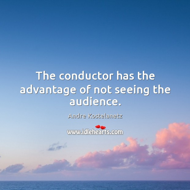 The conductor has the advantage of not seeing the audience. Image