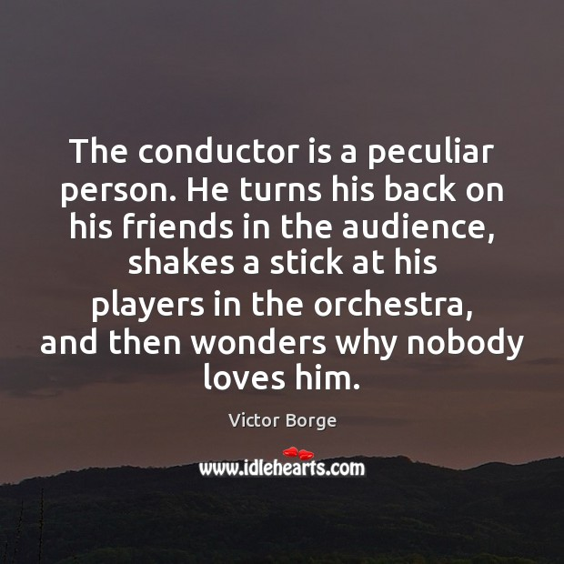 The conductor is a peculiar person. He turns his back on his Image