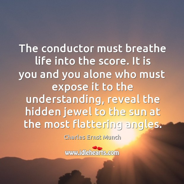 The conductor must breathe life into the score. It is you and you alone who must expose it to the understanding Image