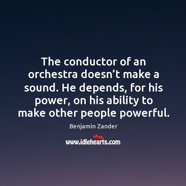 The conductor of an orchestra doesn't make a sound. He depends, Benjamin Zander Picture Quote