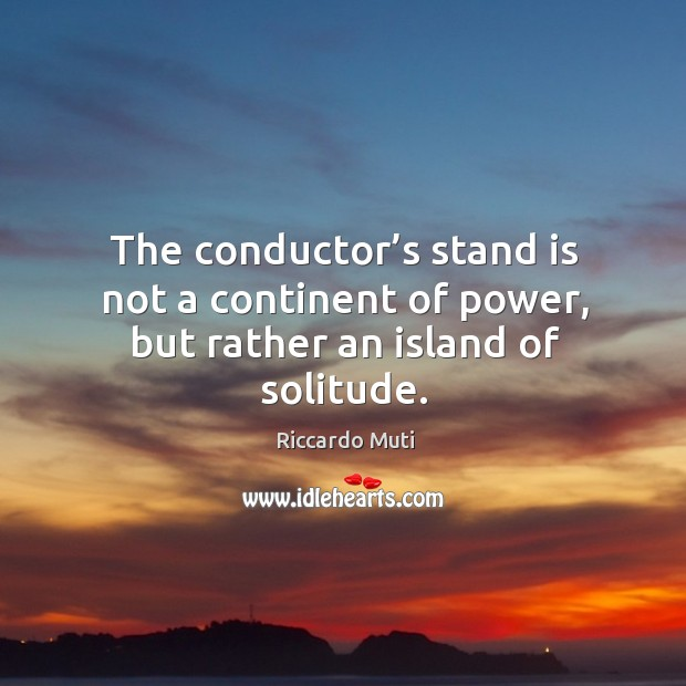 The conductor's stand is not a continent of power, but rather an island of solitude. Image