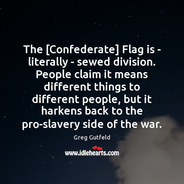 The [Confederate] Flag is – literally – sewed division. People claim it Greg Gutfeld Picture Quote