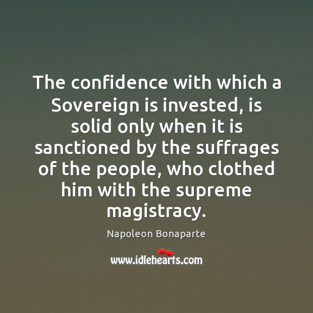The confidence with which a Sovereign is invested, is solid only when Napoleon Bonaparte Picture Quote