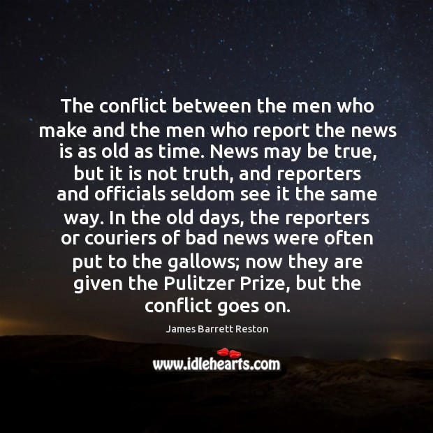 The conflict between the men who make and the men who report the news is as old as time. James Barrett Reston Picture Quote