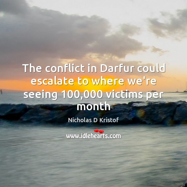 The conflict in Darfur could escalate to where we're seeing 100,000 victims per month Nicholas D Kristof Picture Quote