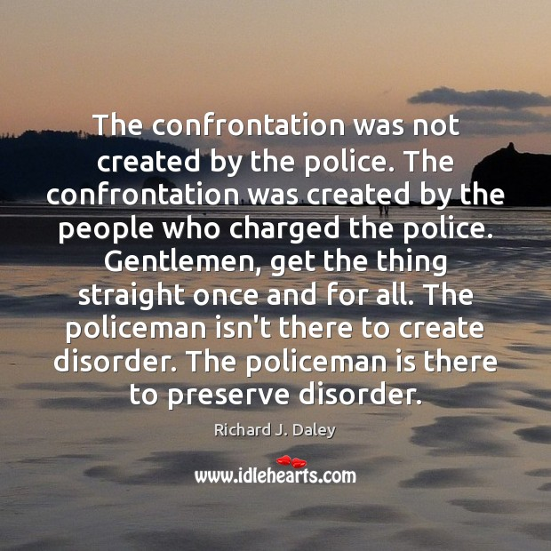 The confrontation was not created by the police. The confrontation was created Richard J. Daley Picture Quote