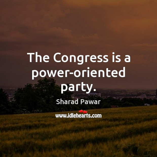 The Congress is a power-oriented party. Sharad Pawar Picture Quote