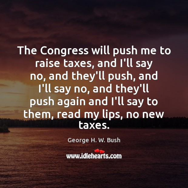 The Congress will push me to raise taxes, and I'll say no, George H. W. Bush Picture Quote