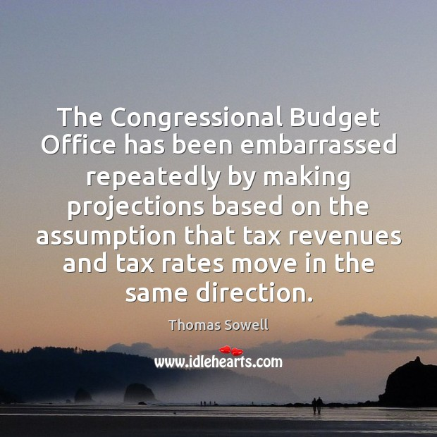 The Congressional Budget Office has been embarrassed repeatedly by making projections based Thomas Sowell Picture Quote