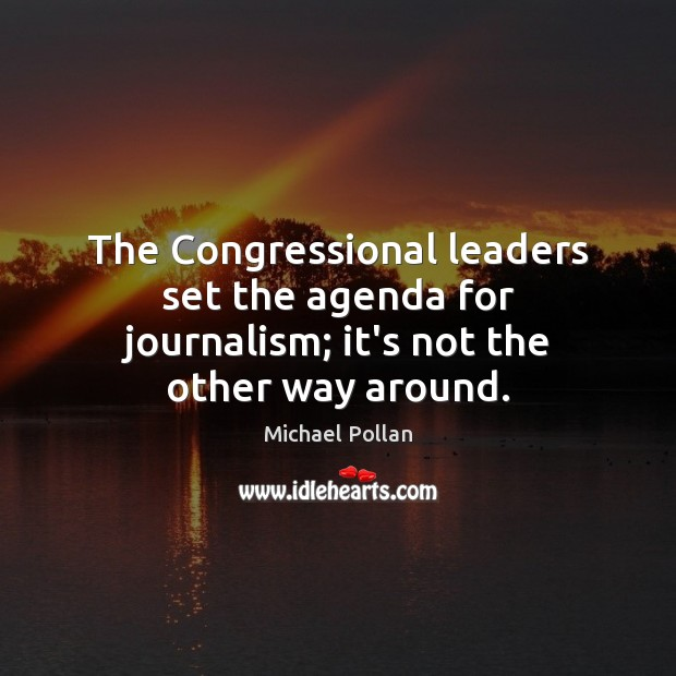 The Congressional leaders set the agenda for journalism; it's not the other way around. Michael Pollan Picture Quote