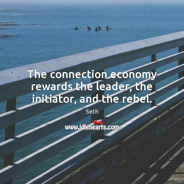 The connection economy rewards the leader, the initiator, and the rebel. Seth Picture Quote