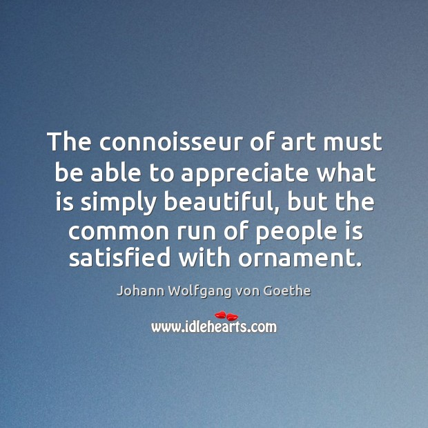 The connoisseur of art must be able to appreciate what is simply beautiful, but the common run of people is satisfied with ornament. Image