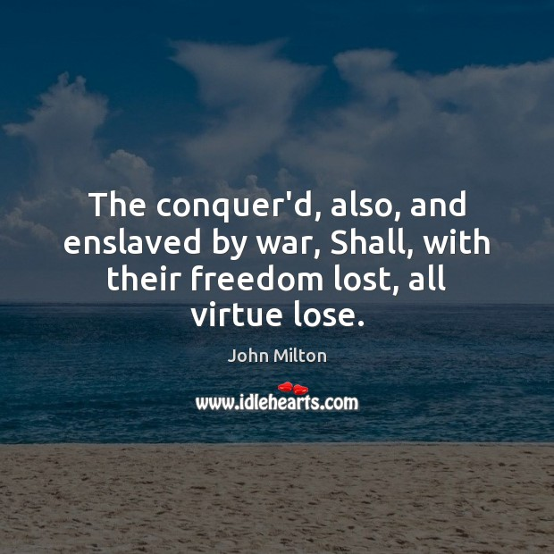 The conquer'd, also, and enslaved by war, Shall, with their freedom lost, all virtue lose. Image