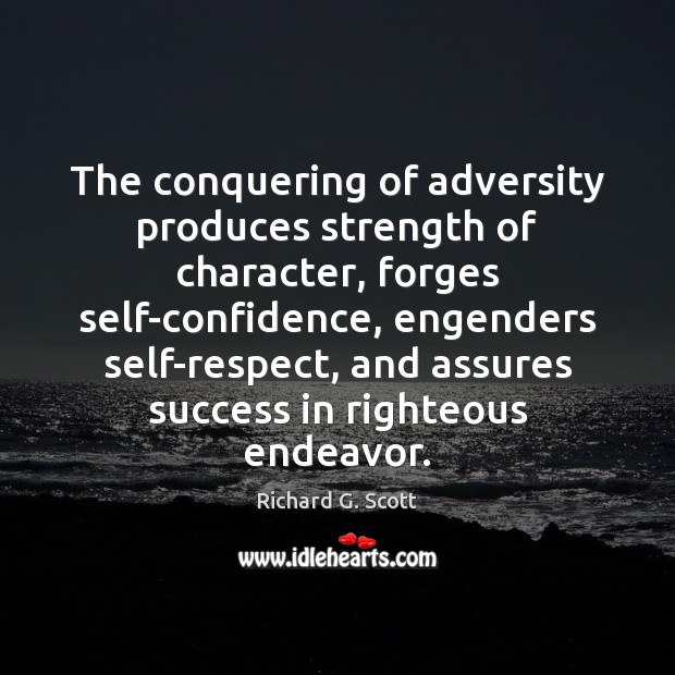 The conquering of adversity produces strength of character, forges self-confidence, engenders self-respect, Richard G. Scott Picture Quote